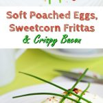 Soft Poached Eggs, Sweetcorn Frittas and Crispy Bacon Pinterest image.