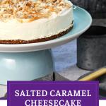 Easy No Bake Salted Caramel Cheesecake on pedestal Pinterest image